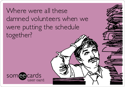 Where were all these damned volunteers when we were putting the schedule together?