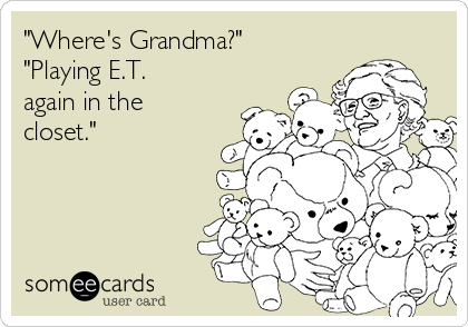 """Where's Grandma?"" ""Playing E.T. again in the closet."""