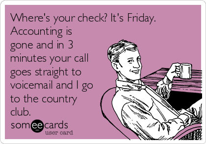Where's your check? It's Friday. Accounting is gone and in 3 minutes your call goes straight to voicemail and I go to the country club.