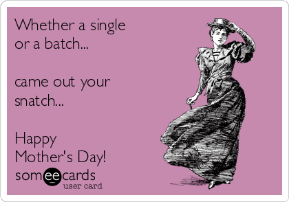 Whether a single or a batch...  came out your snatch...  Happy Mother's Day!