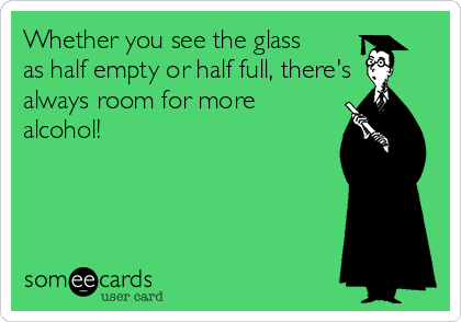 Whether you see the glass as half empty or half full, there's always room for more alcohol!