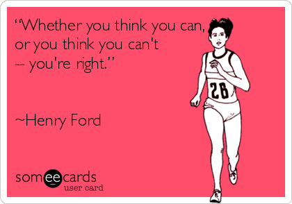 """Whether you think you can, or you think you can't -- you're right.""   ~Henry Ford"