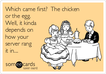 Which came first?  The chicken or the egg.  Well, it kinda depends on how your server rang it in....