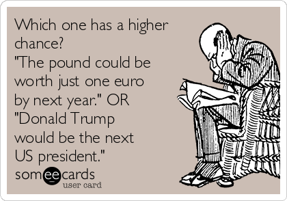 "Which one has a higher chance?  ""The pound could be worth just one euro  by next year."" OR ""Donald Trump  would be the next  US president."""