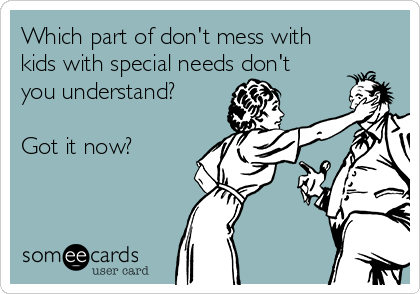 Which part of don't mess with kids with special needs don't you understand?  Got it now?