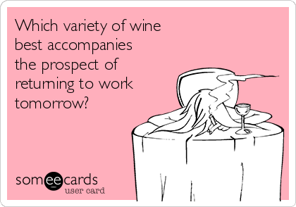 Which variety of wine best accompanies  the prospect of returning to work tomorrow?