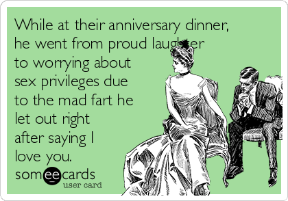 While at their anniversary dinner, he went from proud laughter to worrying about sex privileges due to the mad fart he let out right after saying I love you.