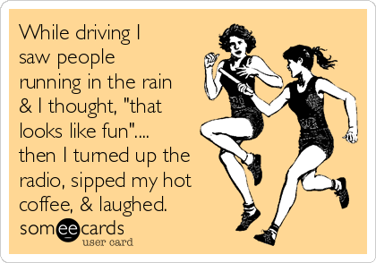 """While driving I saw people running in the rain & I thought, """"that looks like fun"""".... then I turned up the radio, sipped my hot coffee, & laughed."""