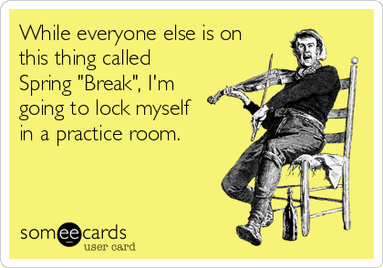 "While everyone else is on this thing called Spring ""Break"", I'm going to lock myself in a practice room."