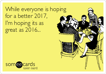 While everyone is hoping for a better 2017, I'm hoping its as great as 2016...