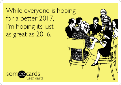 While everyone is hoping for a better 2017, I'm hoping its just as great as 2016.