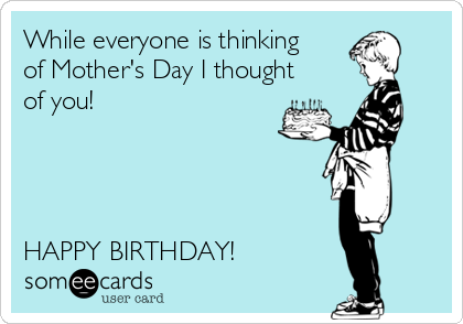 While everyone is thinking of Mother's Day I thought of you!     HAPPY BIRTHDAY!