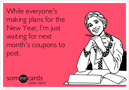 While everyone's making plans for the New Year, I'm just waiting for next month's coupons to post.