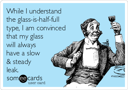 While I understand the glass-is-half-full type, I am convinced that my glass will always have a slow & steady leak.