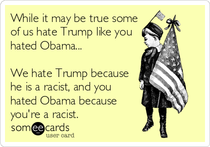 While it may be true some of us hate Trump like you hated Obama...  We hate Trump because he is a racist, and you hated Obama because you're a racist.