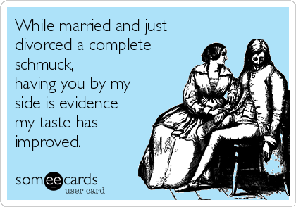 While married and just divorced a complete schmuck, having you by my side is evidence my taste has improved.