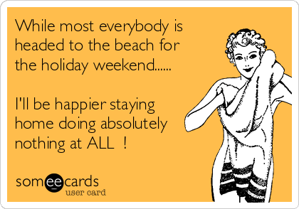 While most everybody is headed to the beach for the holiday weekend......  I'll be happier staying home doing absolutely nothing at ALL  !