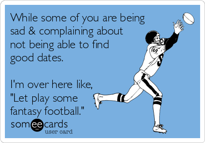 """While some of you are being sad & complaining about not being able to find good dates.  I'm over here like, """"Let play some fantasy football."""""""