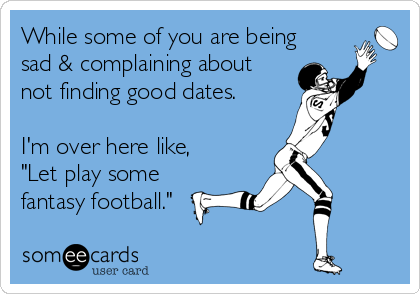 """While some of you are being sad & complaining about not finding good dates.  I'm over here like, """"Let play some fantasy football."""""""