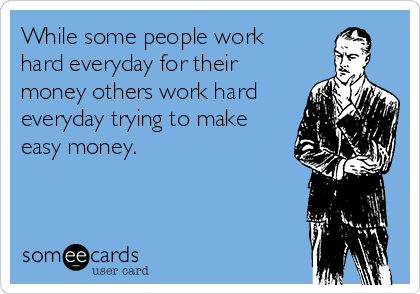 While some people work hard everyday for their money others work hard everyday trying to make easy money.