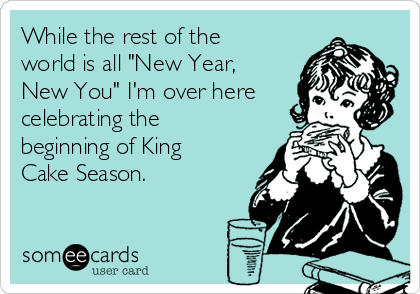 """While the rest of the world is all """"New Year, New You"""" I'm over here celebrating the beginning of King Cake Season."""