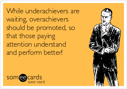 While underachievers are waiting, overachievers should be promoted, so that those paying attention understand and perform better!