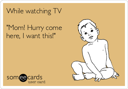 """While watching TV   """"Mom! Hurry come here, I want this!"""""""