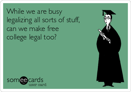 While we are busy legalizing all sorts of stuff, can we make free college legal too?