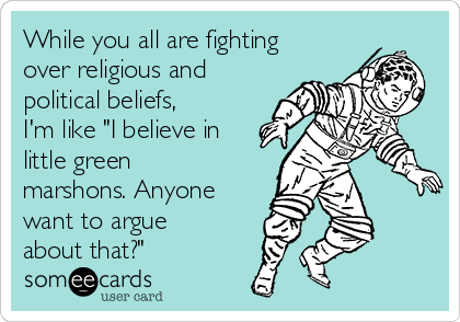"""While you all are fighting over religious and political beliefs, I'm like """"I believe in little green marshons. Anyone  want to argue about that?"""""""