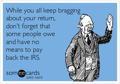 While you all keep bragging about your return, don't forget that some people owe and have no means to pay back the IRS.