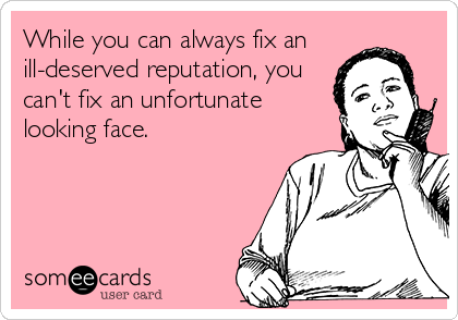While you can always fix an ill-deserved reputation, you can't fix an unfortunate looking face.