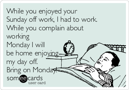 While you enjoyed your Sunday off work, I had to work. While you complain about working Monday I will be home enjoying my day off.  Bring on Monday!