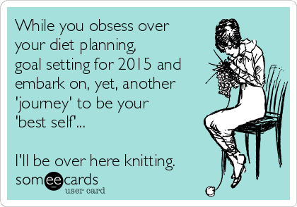 While you obsess over your diet planning, goal setting for 2015 and embark on, yet, another 'journey' to be your 'best self'...  I'll be over here knitting.