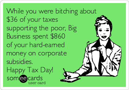 While you were bitching about $36 of your taxes supporting the poor, Big Business spent $860 of your hard-earned money on corporate subsidies. Happy Tax Day!