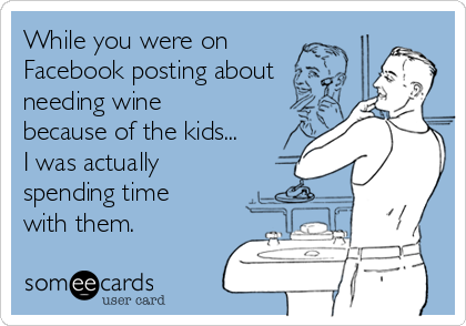 While you were on Facebook posting about needing wine because of the kids... I was actually spending time with them.