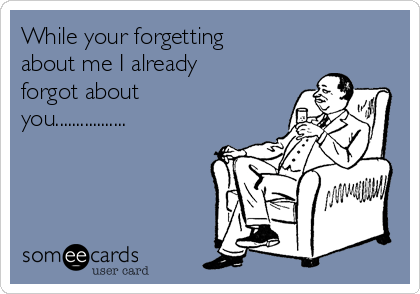 While your forgetting about me I already forgot about you.................