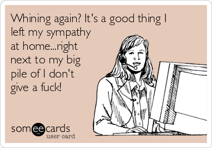 Whining again? It's a good thing I left my sympathy at home...right next to my big pile of I don't give a fuck!