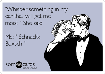 """""""Whisper something in my ear that will get me moist """" She said  Me: """" Schnackk Boxsch """""""