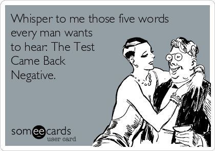 Whisper to me those five words every man wants to hear: The Test Came Back Negative.