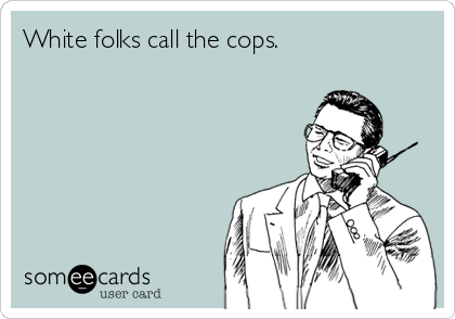 White folks call the cops.