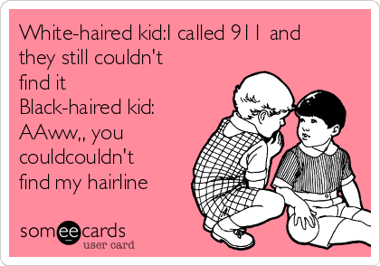 White-haired kid:I called 911 and they still couldn't find it Black-haired kid: AAww,, you couldcouldn't find my hairline