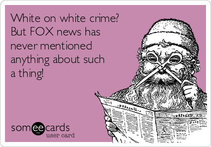 White on white crime?  But FOX news has never mentioned anything about such a thing!