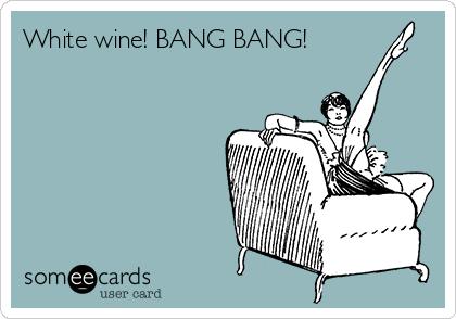 White wine! BANG BANG!