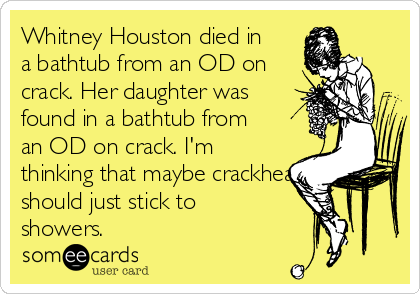 Whitney Houston died in a bathtub from an OD on crack. Her daughter was found in a bathtub from an OD on crack. I'm thinking that maybe crackheads should just stick to showers.