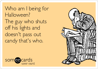 Who am I being for Halloween?  The guy who shuts off his lights and doesn't pass out candy that's who.