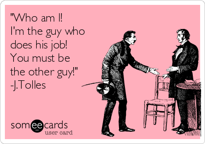 """Who am l! I'm the guy who does his job! You must be the other guy!"" -J.Tolles"
