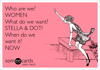 Who are we? WOMEN What do we want? STELLA & DOT!  When do we want it? NOW