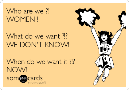 Who are we ?! WOMEN !!  What do we want ?!? WE DON'T KNOW!  When do we want it ?!? NOW!