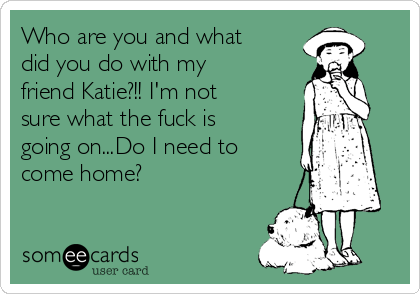 Who are you and what did you do with my friend Katie?!! I'm not sure what the fuck is  going on...Do I need to come home?