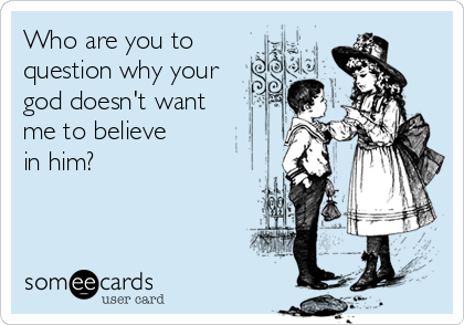 Who are you to  question why your god doesn't want me to believe in him?